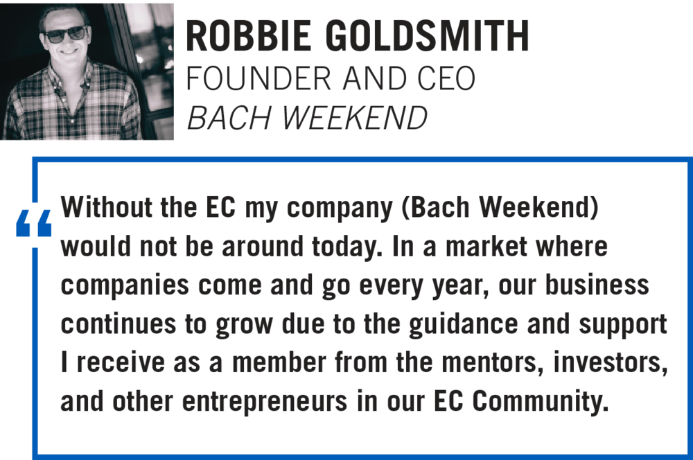 Without the EC my company (Bach Weekend) would not be around today. In a market where companies come and go every year, our business continues to grow due to the guidance and support I receive as a member from the mentors, investors, and other entrepreneurs in our EC Community.  ROBBIE GOLDSMITH, FOUNDER AND CEO BACHWEEKEND