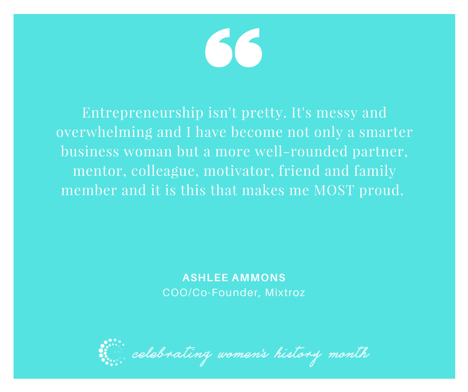 Entrepreneurship isn't pretty, it's messy and overwhelming and I have become not only a smarter business woman but a more well rounded partner, mentor, colleague, motivator, friend and family member and it is this that makes me MOST proud. - Ashlee Ammons