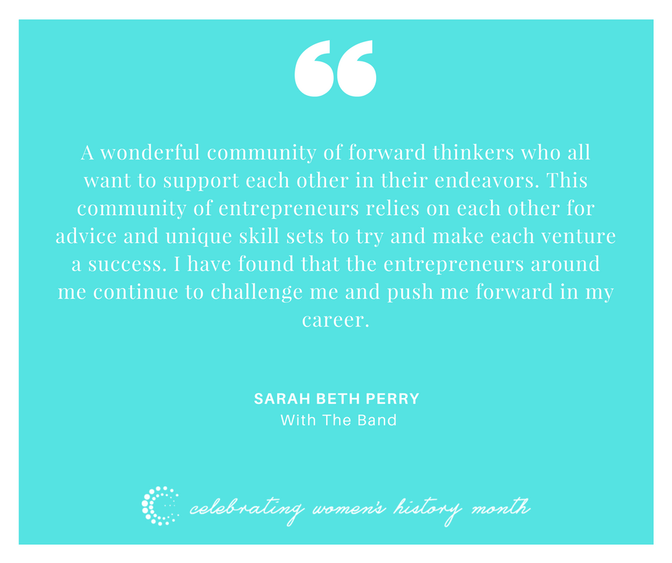 A wonderful community of forward thinkers who all want to support each other in their endeavors. This community of entrepreneurs relies on each other for advice and unique skill sets to try and make each venture a success. I have found that the entrepreneurs around me continue to challenge me and push me forward in my career.
