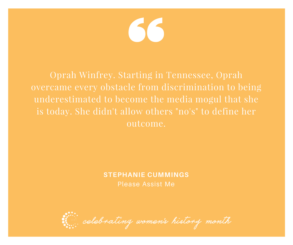 """Oprah Winfrey. Starting in Tennessee, Oprah overcame every obstacle from discrimination to being underestimated to become the media mogul that she is today. She didn't allow others """"no's"""" to define her outcome. - Stephanie Cummings"""