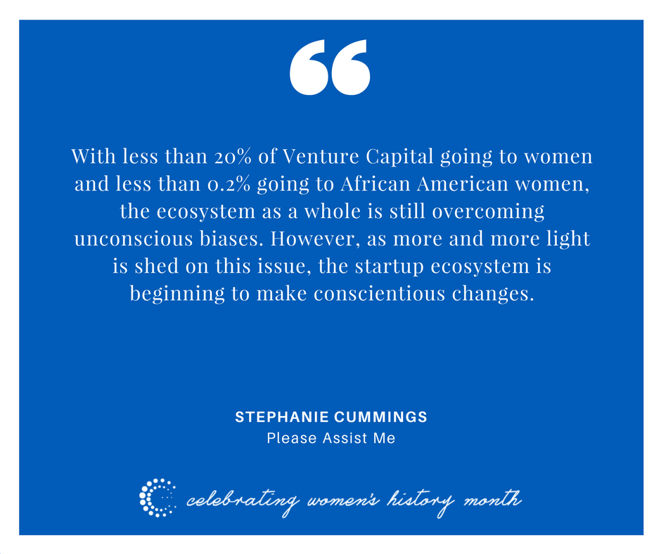 With less than 20% of Venture Capital going to women and less than 0.2% going to African-American women, the ecosystem as a whole is still overcoming unconscious biases. However, as more and more light is shed on this issue, the startup ecosystem is beginning to make conscientious changes. - Stephanie Cummings