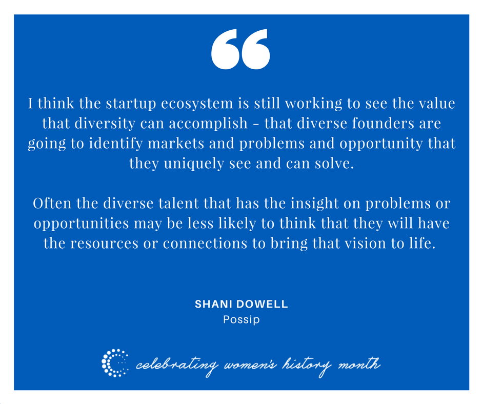 I think the start-up ecosystem is still working to see the value that diversity can accomplish -- that diverse founders are going to identify markets and problems and opportunity that they uniquely see and can solve.    Often the diverse talent that has the insight on problems or opportunities may be less likely to think that they will have the resources or connections to bring that vision to life. - Shani Dowell