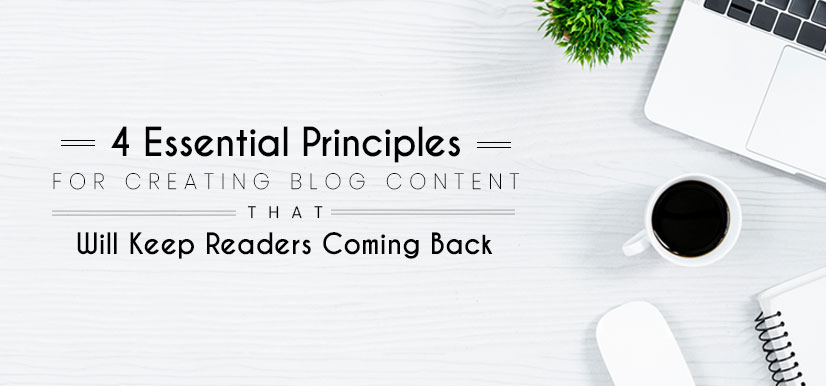 4 Essential Principles for Creating Blog Content that Will Keep Readers Coming Back