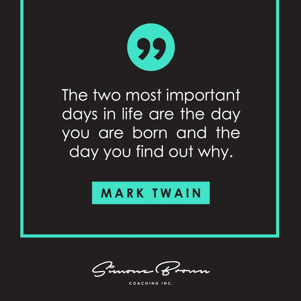 """The two most important days in life are the day you are born and the day you find out why."" Mark Twain"