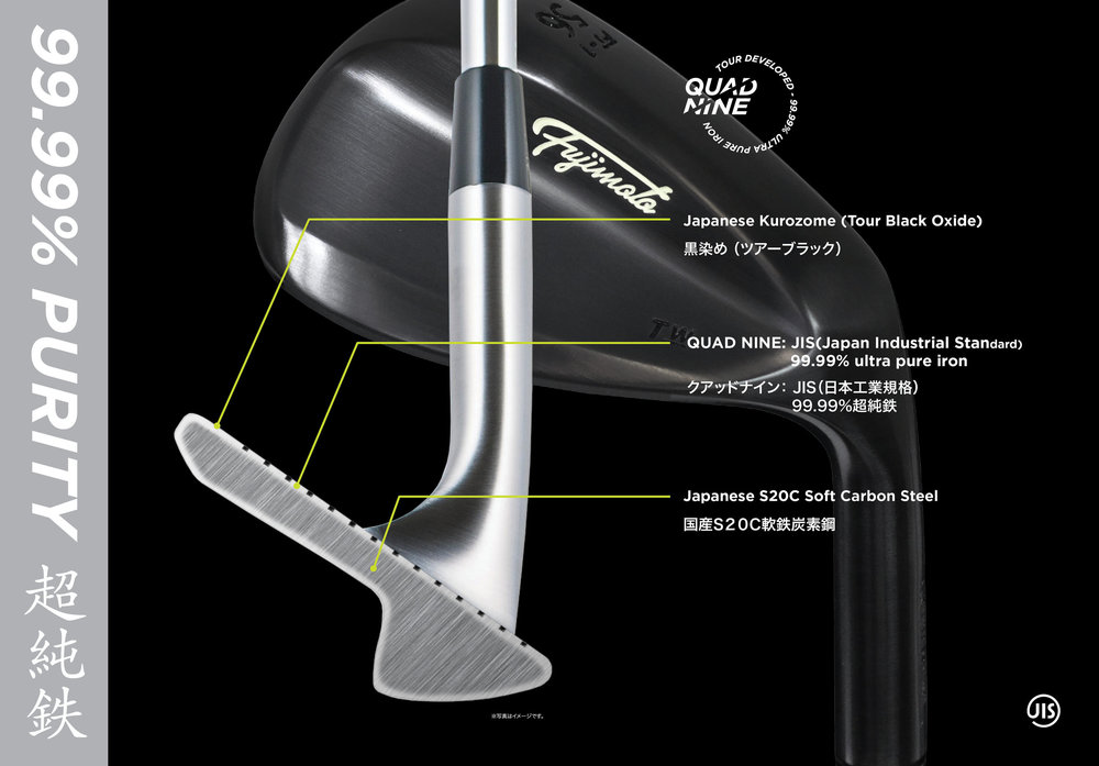 Worlds finest purity of iron content 99.99%.   The softness of carbon steel depends on the ratio of carbon content. The less carbon infused, the softer the steel becomes. S15C carbon steel in forged golf clubs that contain roughly 13 to 18% of carbon is considered the softest material that can be used. Golf clubs forged out of softer materials such as S10C are not able to sustain their loft and lie angle throughout it's usage. Fujimoto is dedicated to product innovation and development. Our team is comprised of experts in golf club manufacturing and product designers to stay abreast of the industry of emerging and evolving. Our extensive R&D has resulted in the creation of QUAD NINE. Using the method of layering pure iron, it contains less than 0.01% carbon on a S20C carbon steel base material. With the feedback we received from top Japanese tour players, we preserved the pure iron feel to the finest level by replacing the hard layer of chrome plating with Japanese Black Oxide (Kurozome). Fujimoto's QUAD NINE purity complies with the Japan Industrial Standard and is also the first in forged golf club history to accomplish the use of this holy grail metal. 99.99% purity ultra pure iron.