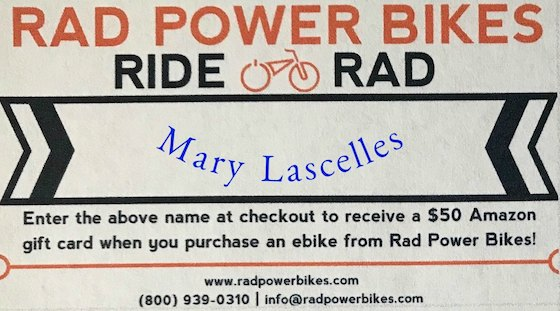 "RAD POWER BIKE COUPON for YOU   If you purchase a bike at   RadPowerBikes.com  , you can earn a$50 Amazon gift card with their current program if you give them my name as the one who referred you (you heard about it here, right?). Where they asked who referred you, write in "" Mary Lascelles ."" You will get a gift card and so will I. A win-win!"