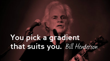 Bill Henderson: You pick a gradient that suits you.