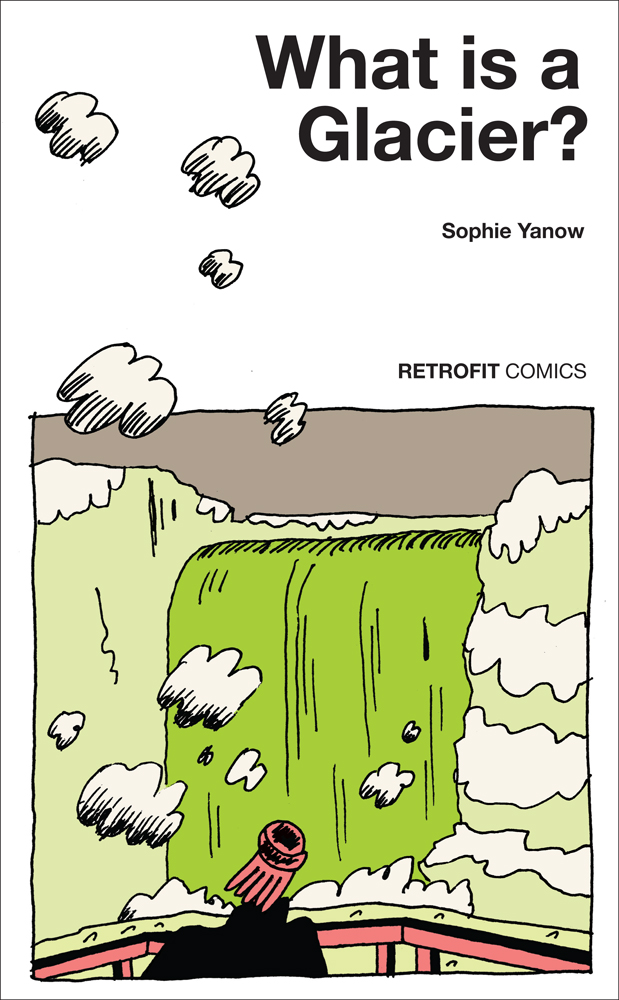 - WHAT IS A GLACIER?(Retrofit Comics, 2016)Sophie Yanow, acclaimed creator of WAR OF STREETS AND HOUSES, returns with another autobiographical tale of her trip to Iceland. Air travel in our environmentally fraught times is juxtaposed with her reflections on a relationship that ended a year prior.
