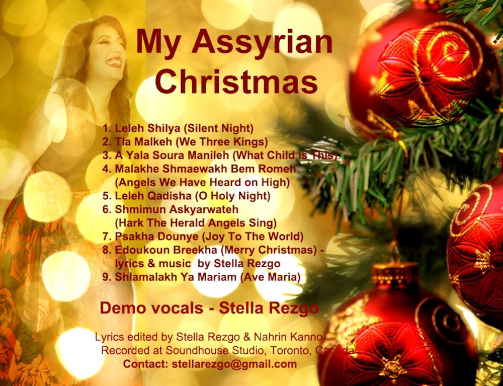 MY ASSYRIAN CHRISTMAS   A demo album of renown Christmas carols in Assyrian with recorded vocals to existing arrangements. I am hoping that one day I'll be able to release an album with my own original arrangements and memorable Christmas songs. I hope you enjoy this demo album and if you wish to support my project and become a sponsor please contact me at stellarezgo@gmail.com.  Musically Yours,  Stella Rezgo.