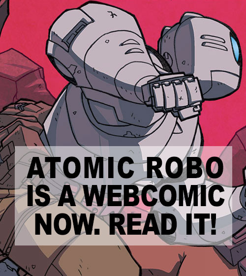 Oh shit, Atomic Robo is up on the internet for free!  http://www.atomic-robo.com/ This is a really great comic.  If nothing else, Robo's character design is one of my favorites.