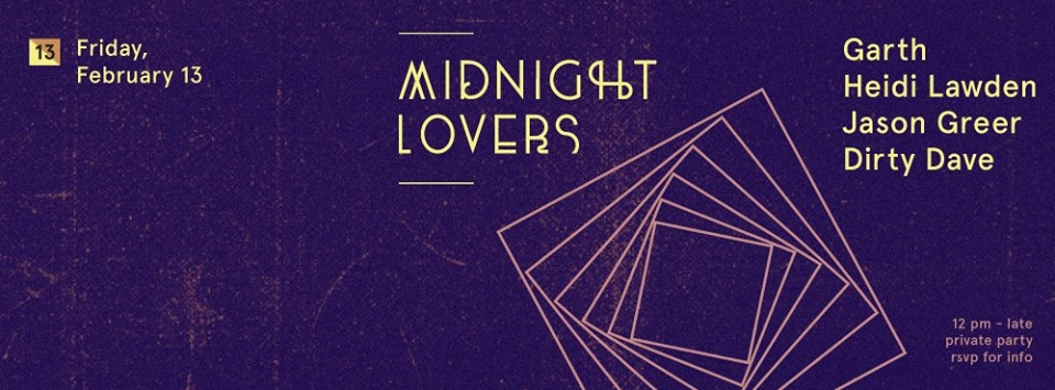 Back with the first Midnight Lovers of 2015.   We will be striking Valentine's Day right at midnight!    This time, proud to feature DJ GARTH alongside Heidi Lawden and SF's very own Jason Greer and Dirty Dave.     As always, this is a private and invite only affair so please take the time to RSVP for all details, including location information.     • DJ GARTH [ Grayhound, Wicked ]   Before moving to Los Angeles and keeping busy with film acting, Garth spent two decades in San Francisco fanning the flames of conscious hell raising that existed there in generations past. Parties with his stamp include his All Night Long Loft parties, a coveted ten year residency at Come Unity, twenty+ years with the Wicked Sound System and since 2005, Back2Back with right hand man Jeno. His sound is a definitive fusion of Acid House, Space Disco & Psyche Rock.