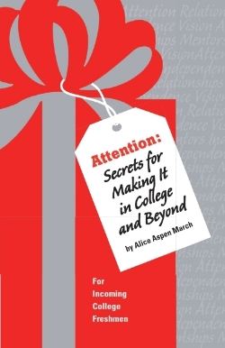 ATTENTION: SECRETS FOR MAKING IT IN COLLEGE AND BEYOND  A detailed, illustrated handbook designed to help you be successful at college. Valuable for incoming college freshman and their parents.
