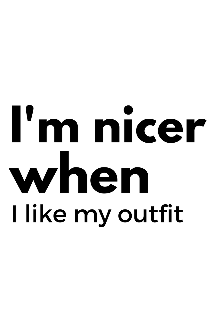 because let's be honest. we are nicer when we like our outfits.