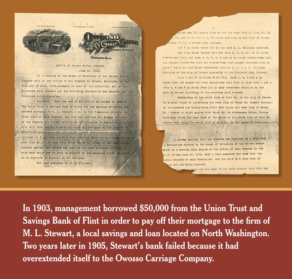 In 1903, management borrowed $50,000 from the Union Trust and Savings Bank of Flint in order to pay off their mortgage to the firm of M.L. Stewart, a local savings and loan located on North Washington Street. Two years later in 1905, Stewart's bank failed because it had overextended itself to the Owosso Carriage Company.