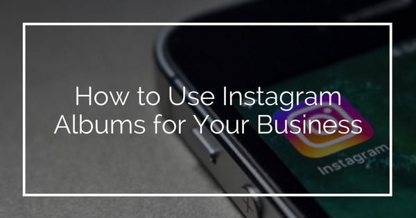 How to Use Instagram Albums for Your Business