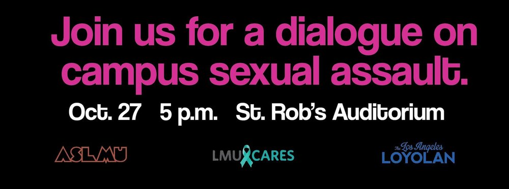 Join ASLMU, LMU Cares, and the Loyolan as we discuss campus sexual assault. It will be an event that encourages transparency and brave conversation! Join us on Thursday, October 27 in St. Robs Auditorium from 5 - 6:30 pm