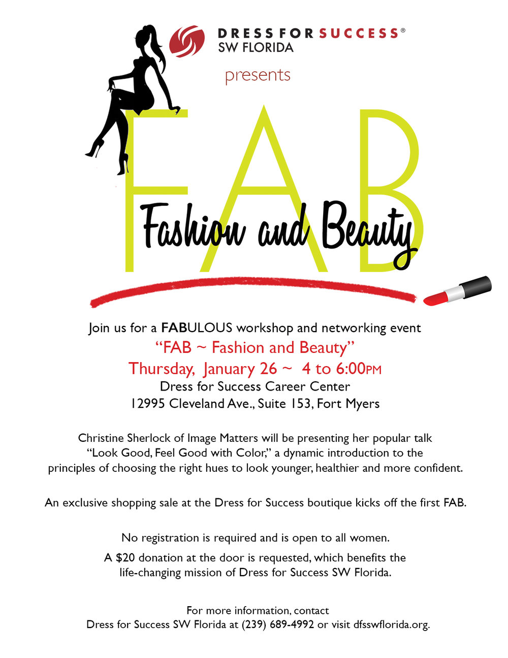 "Join us for a FABulous workshop and networking event ""FAB ~ Fashion and Beauty"" Thursday,  January 26 ~  4 to 6:00pm Dress for Success Career Center 12995 Cleveland Ave., Suite 153, Fort Myers Christine Sherlock of Image Matters will be presenting her popular talk ""Look Good, Feel Good with Color,"" a dynamic introduction to the principles of choosing the right hues to look younger, healthier and more confident. An exclusive shopping sale at the Dress for Success boutique kicks off the first FAB. No registration is required and is open to all women. A $20 donation at the door is requested, which benefits the life-changing mission of Dress for Success SW Florida. For more information, contact Dress for Success SW Florida at (239) 689-4992 or visit dfsswflorida.org."