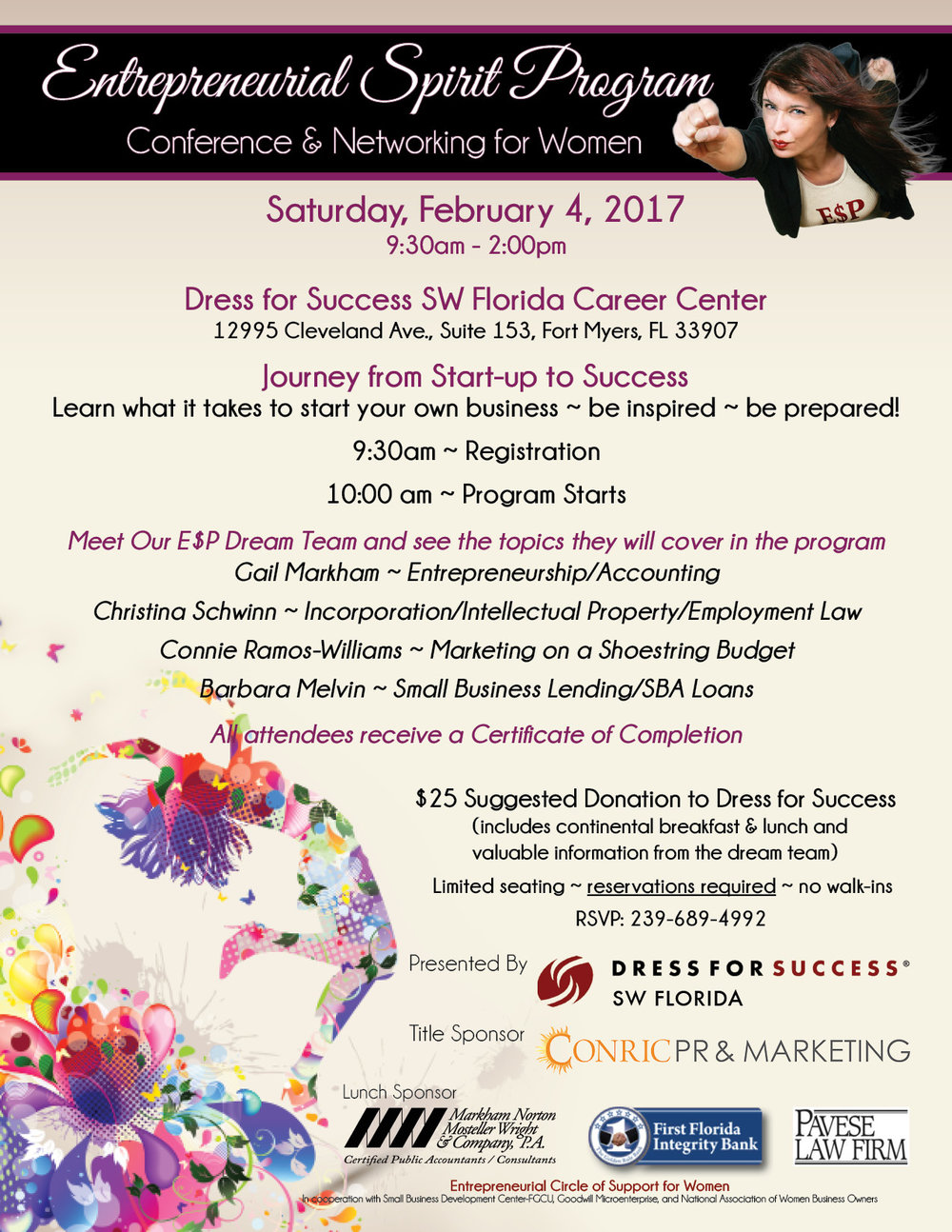 Entrepreneurial Spirit Program (E$P) - Conference & Networking for Women.  Saturday, February 4, 2017 -  9:30 am to 2:00 pm  Dress for Success SW Florida Career Center. 12995 Cleveland Ave., Suite 153, Fort Myers, FL 33907 Journey from Start-up to Success Learn what it takes to start your own business ~ be inspired ~ be prepared! 9:30am ~ Registration 10:00 am ~ Program Starts Meet Our E$P Dream Team and see the topics they will cover in the program Gail Markham ~ Entrepreneurship/Accounting Christina Schwinn ~ Incorporation/Intellectual Property/Employment Law Connie Ramos-Williams ~ Marketing on a Shoestring Budget Barbara Melvin ~ Small Business Lending/SBA Loans All attendees receive a Certificate of Completion $25 Suggested Donation to Dress for Success - (includes continental breakfast & lunch and valuable information from the dream team) Limited seating ~ reservations required ~ no walk-ins   RSVP: 239-689-4992