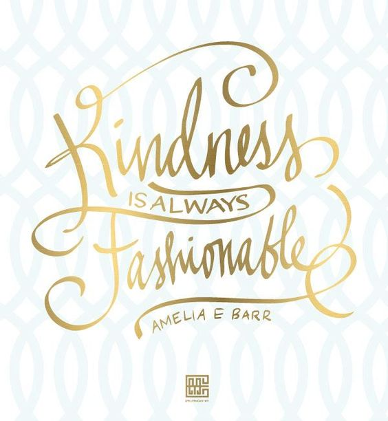 5. Being Kind Is always in style, even when people aren't worth it, you are too high class to be anything less.