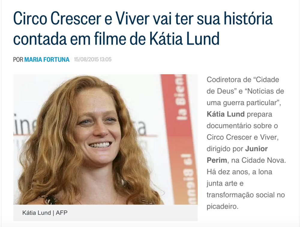 "Co-direcor of ""City of God"" and ""News of a Particular War,"" Katia Lund is preparing a documentary on Crescer e Viver Circus. Crescer e Viver is a social organization directed by Junior Perim in Cidade Nova, Rio de Janeiro. For more than ten years, the social circus combines art and social transformation under the big top."