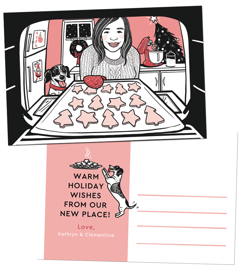 Kathryn & Clementine | I love a client who'll let me use pink. Kathryn wanted something that featured her and her dog, Clementine, and would give an opportunity to celebrate her new apartment, as well as her love of baking. Details like the art on the refrigerator door act as an little nod to her niece and nephew. | Professionally offset printed on double-sided 4x6 postcards