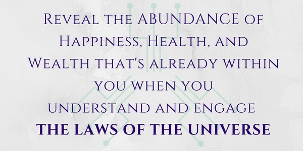 Experience the ABUNDANCE of Happiness, Health, and Wealth you dream of when you understand and engage THE LAWS OF THE UNIVERSE (5).jpg