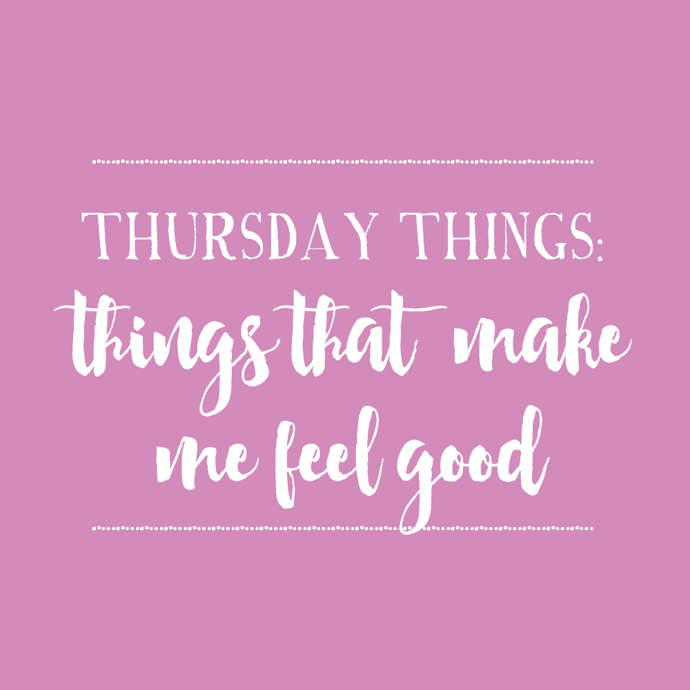 Thursday Things. Things that make me feel good!