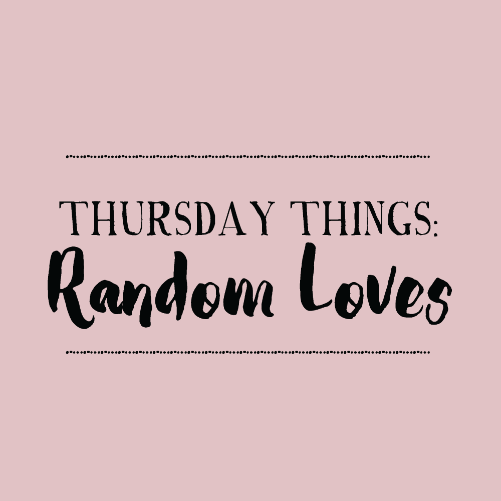 Thursday Things. Random loves.