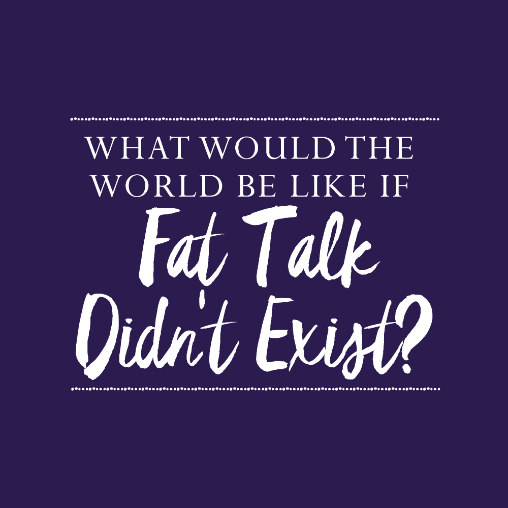 Are you plagued by fat talk like me? Today, I'm challenging you to imagine a world where it doesn't exist.