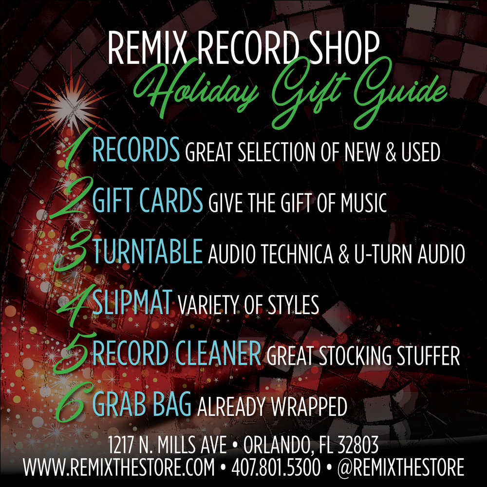 REMIX RECORD SHOP Holiday Gift Guide   Not sure what to get that special someone for Christmas? We can help! Here are six great gift ideas.  1.  RECORDS  - We have a large selection of new and used vinyl records. We carry rock, pop, hip-hop, electronic dance music, house, trance, breaks and more. There's something for everyone. Not exactly sure? Our team can help.  2.  GIFT CARDS  - Give the gift of music. Let that someone special come crate digging and pick out their own records!  3.  TURNTABLE  - Whether you're ready to upgrade or you are just getting into records we have a great selection of turntables. We carry Audio Technica and U-Turn Audio.  4.  SLIPMAT  - We have a variety of slipmat designs.  5.  RECORD CLEANER  - Makes an excellent stocking stuffer! After all, a clean record is a happy record!  6.  GRAB BAG  - Oh the mystery...the suspense! We hand-pick each record that goes into a grab bag. It's a great way to expand your music knowledge! They also make great conversation starters. BONUS they're already wrapped! We'll even give you a bow.  REMIX RECORD SHOP is located in the Mills50 District of Orlando - 1217 N. Mills Ave • Orlando, FL 32803. Open Monday - Saturday from 11a - 7p and Sunday from 12p - 5p. Follow us @remixthestore