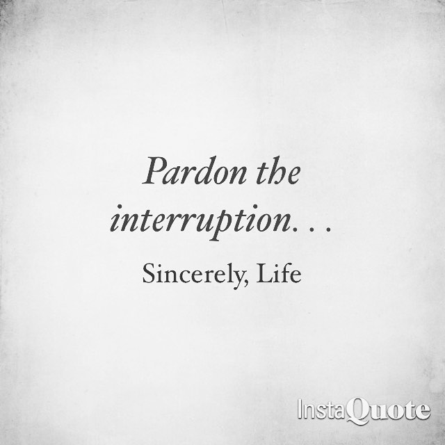 Life happens while trying to live #dearlife #pardontheinterruption #life #lifelessons