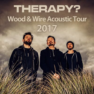 THERAPY? Acoustic Tour 2017 WOOD and WIRE.