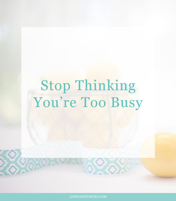 Stop Thinking You're Too Busy | Lemon and the Sea: Don't let overwhelm stop you from accomplishing everything you have planned. Start with a to-do list and check off one thing at a time. You have more time than you think.
