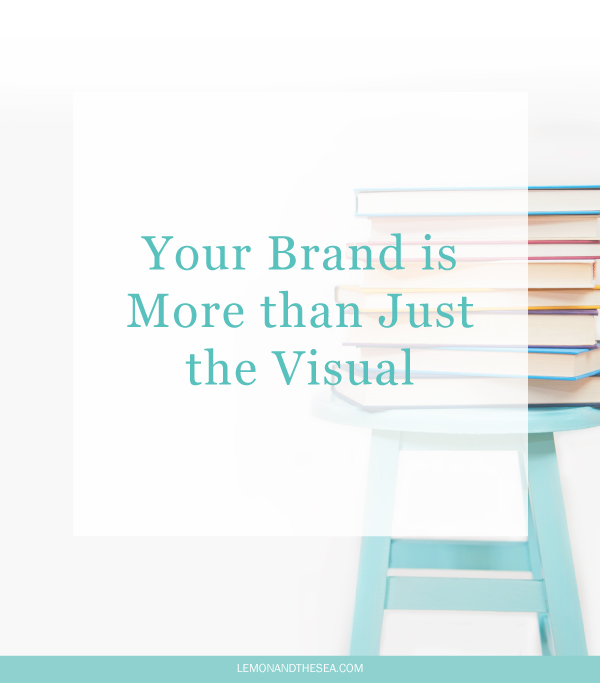 Your Brand is More than Just the Visual | Lemon and the Sea: Your brand is everything you do and say. It's in the way you create, the people you work with, the delight you bring. And it all starts with your message.