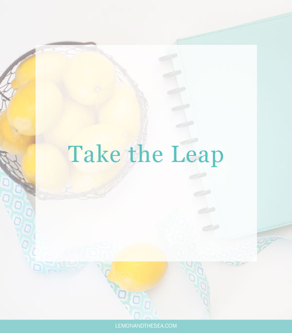 Take the Leap | Lemon and the Sea: Having a plan can be a great thing - it gives you structure, helps you reach your goals, and keeps you on track for your clients - but it can also keep you so focused on the plan that you aren't open to the big, exciting, scary dreams that come your way.