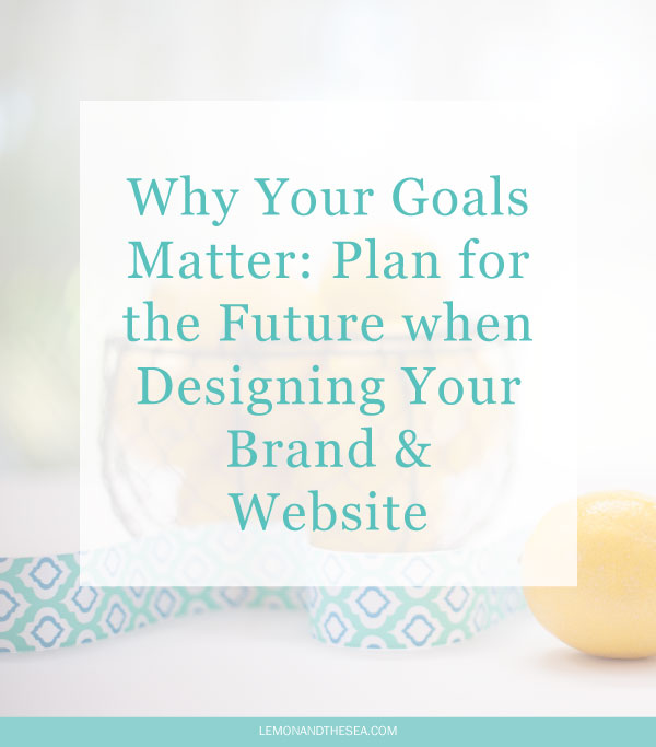 Why Your Goals Matter: Plan for the Future when Designing Your Brand & Website | Lemon and the Sea