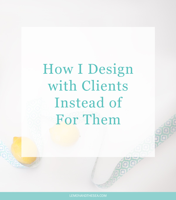 How I Design with Clients Instead of For Them | Lemon and the Sea: A step-by-step look at my design process and how it helps creative entrepreneurs build businesses that support the life they want to live.