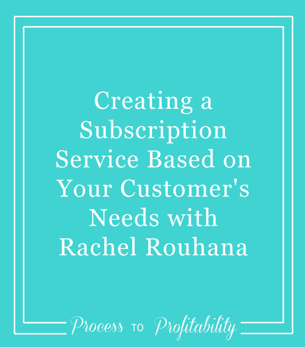 49-Creating-a-Subscription-Service-Based-on-Your-Customer's-Needs-with-Rachel-Rouhana.jpg