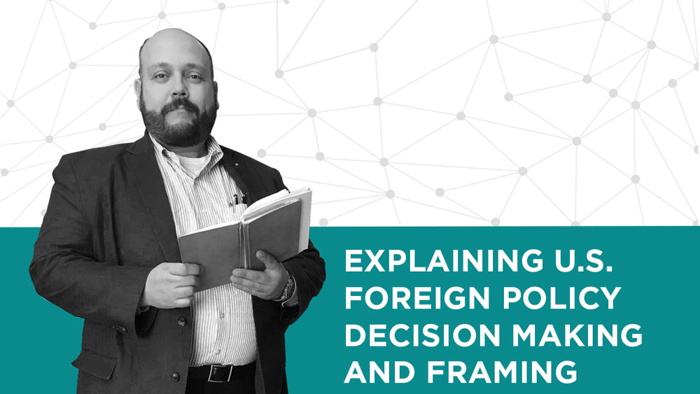 Explaining U.S. Foreign Policy Decision Making and Framing —