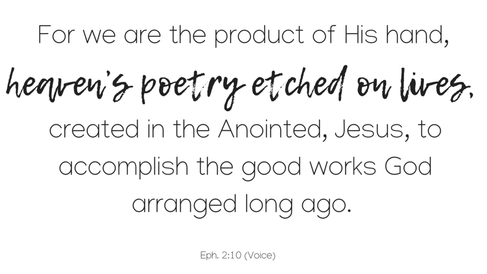 For we are the product of His hand, heaven's poetry etched on lives, created in the Anointed, Jesus, to accomplish the good works God arranged long ago..png