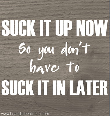 Suck-it-up-now-so-you-don't-have-to-suck-it-in-later-motivational-fitness-exercise-motivate-image-he-she-eat-clean.png