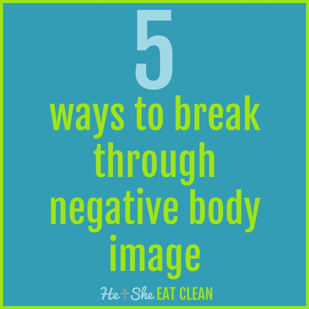 5 Ways to Break Through Negative Body Image | He and She Eat Clean
