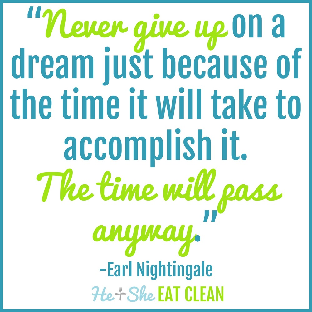 """Never give up on a dream just because of the time it will take to accomplish it. The time will pass anyway."" -Earl Nightingale 
