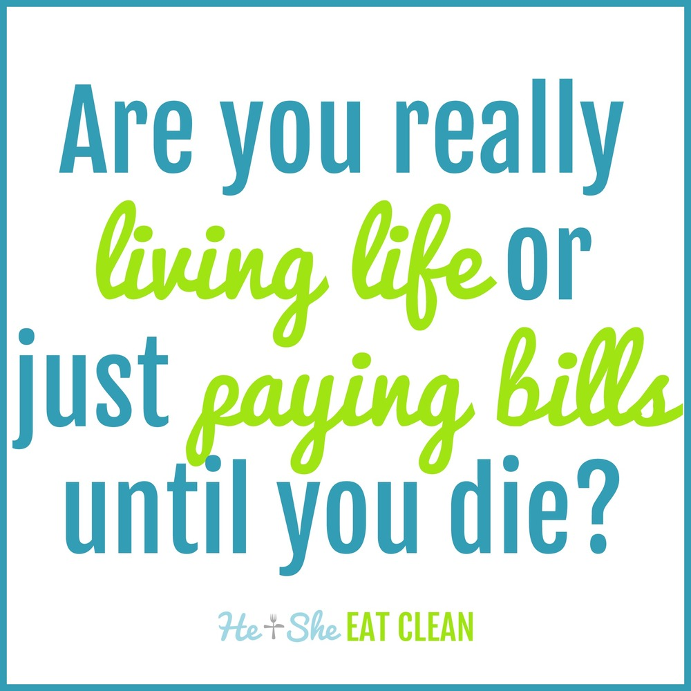 Are you really living life or just paying bills until you die?