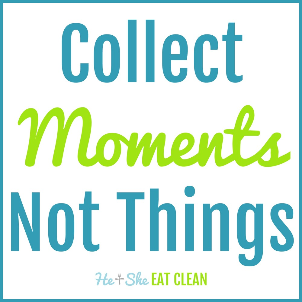 Collect Moments Not Things | He and She Eat Clean