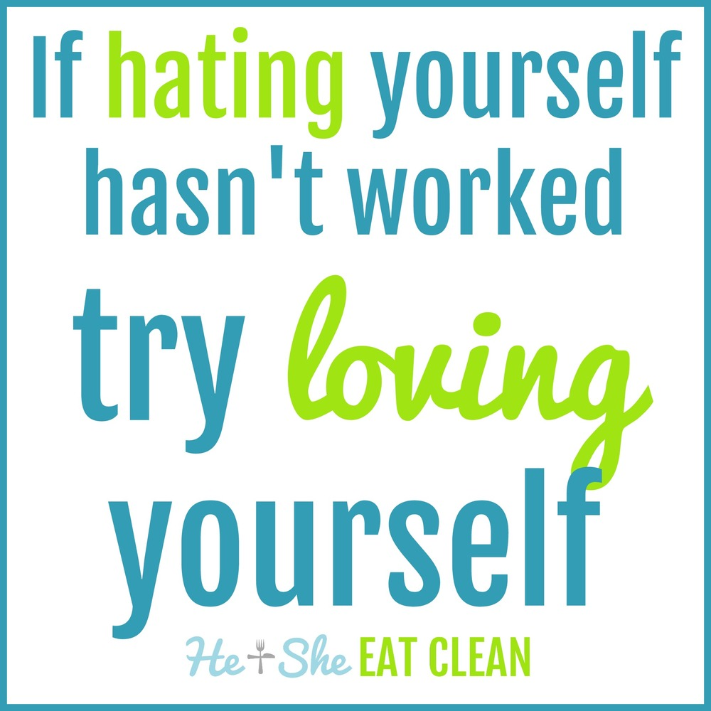 If hating yourself hasn't worked try loving yourself.