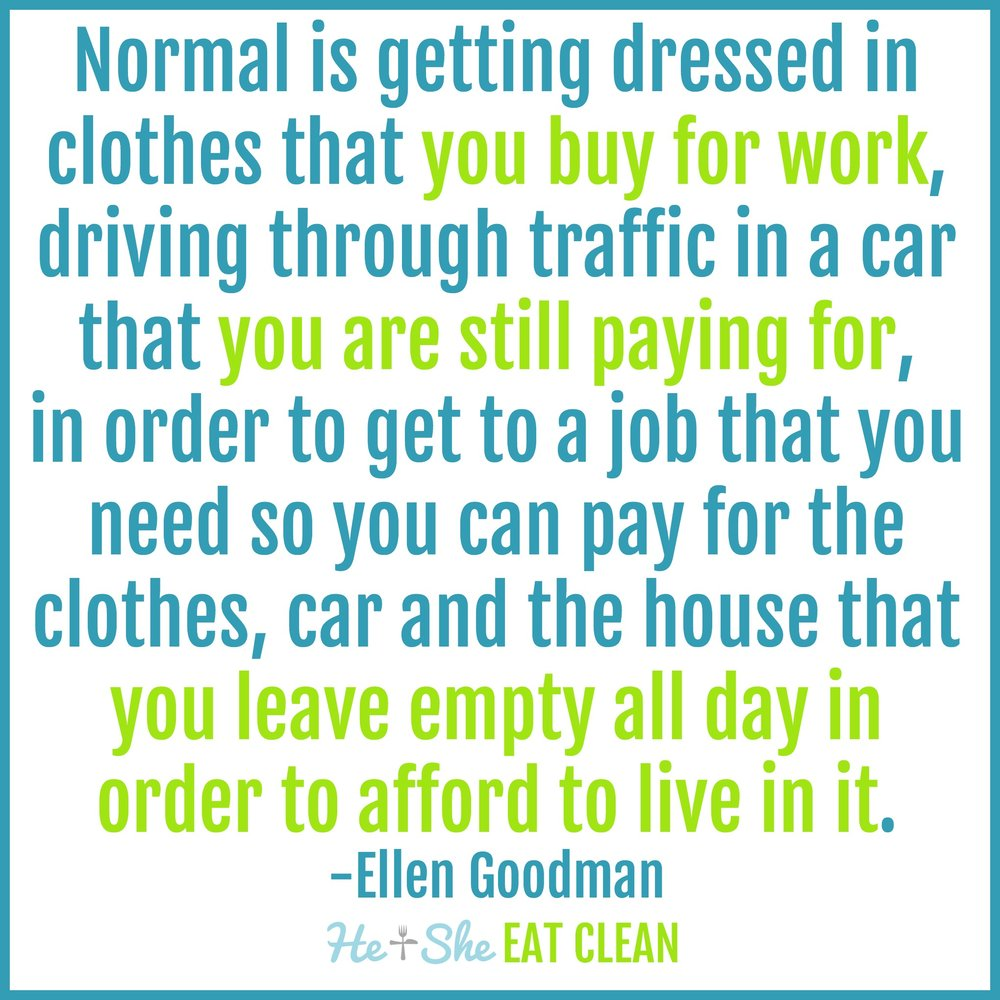 """Normal is getting dressed in clothes that you buy for work and driving through traffic in a car that you are still paying for - in order to get to the job you need to pay for the clothes and the car, and the house you leave vacant all day so you can afford to live in it."" - Ellen Goodman"