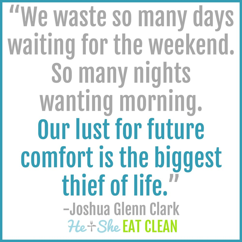 """We waste so many days waiting for the weekend. So many nights wanting morning. Our lust for future comfort is the biggest thief of life."" - Joshua Glenn Clark"