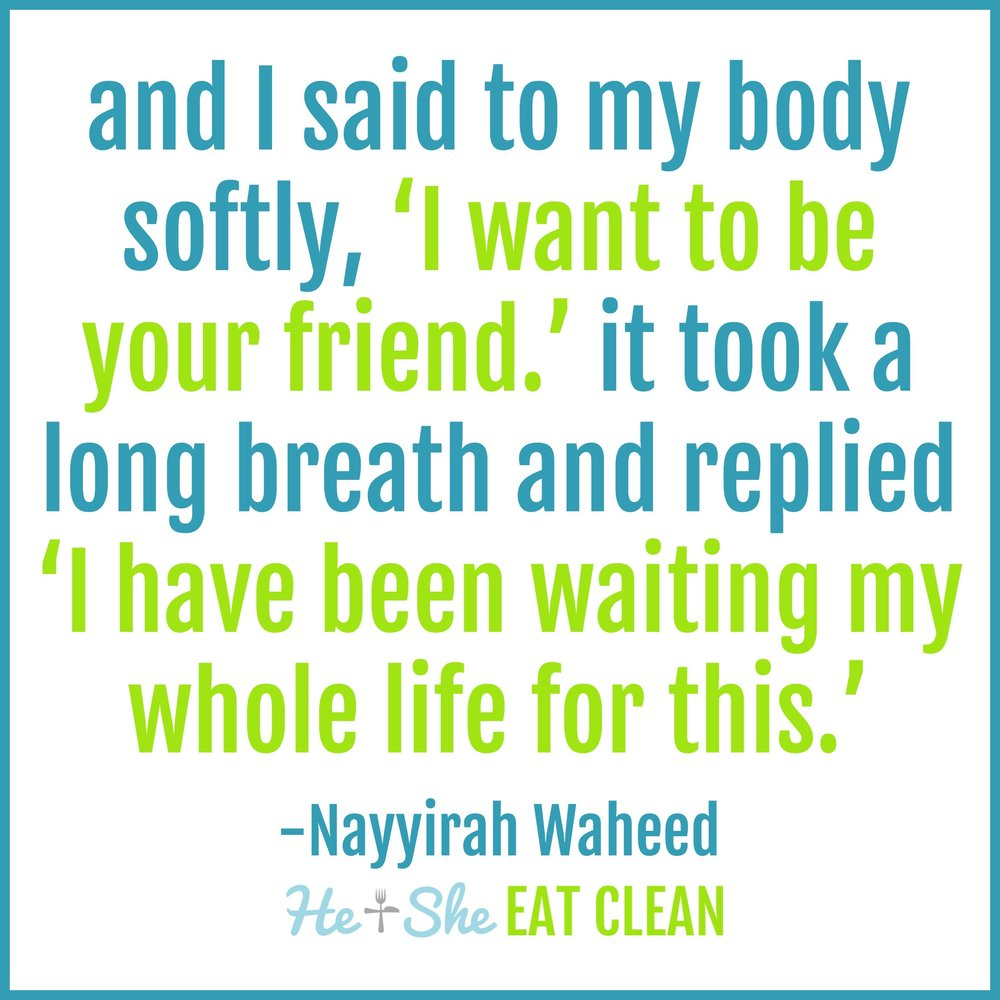 """and I said to my body. softly. 'I want to be your friend.' it took a long breath. and replied 'I have been waiting my whole life for this."" - Nayyirah Waheed"