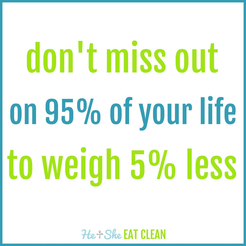 don't miss out on 95% of your life to weigh 5% less